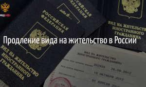 Продление вида на жительство в РФ в 2020 году: документы, сроки